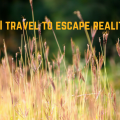 Do I travel to escape reality?