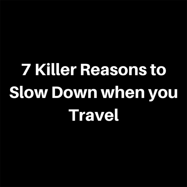 7 Killer Reasons to Slow Down when you Travel