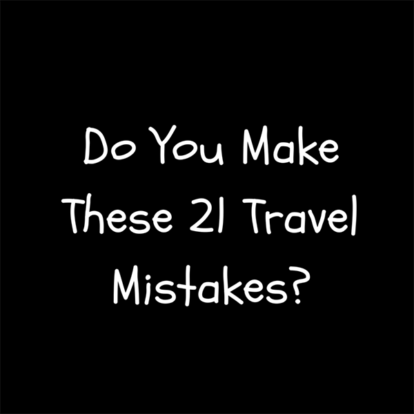 Do-You-Make-These-21-Travel-Mistakes?