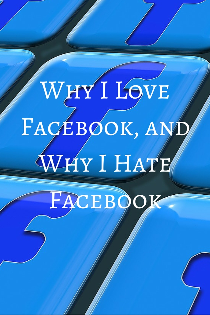 Why I Love Facebook, and Why I Hate Facebook